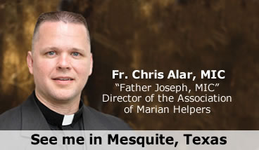 Fr. Chris Alar, MIC, 'Father Joseph, MIC' Director of the Association of Marian Helpers -- See me in Mesquite, Texas