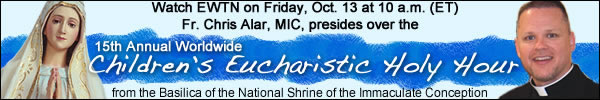 Watch EWTN on Friday, Oct. 13 at 10 a.m. (ET)  Fr. Chris Alar, MIC, presides over the 15th Annual Worldwide Children's Eucharistic Holy Hour from the Basilica of the National Shrine of the Immaculate Conception