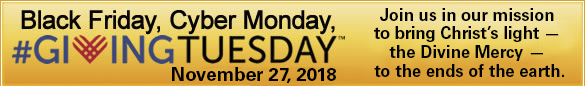 Black Friday, Cyber Monday, #GIVINGTUESDAY(TM)  November 27, 2018  Join us in our mission to bring Christ's light - the Divine Mercy - to the ends of the earth.