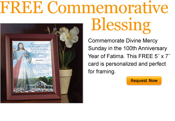 FREE Commemorative Blessing  Commemorate Divine Mercy Sunday in the 100th Anniversary Year of Fatima.  This FREE 5-inch by 7-inch card is personalized and perfect for framing.  Request Now