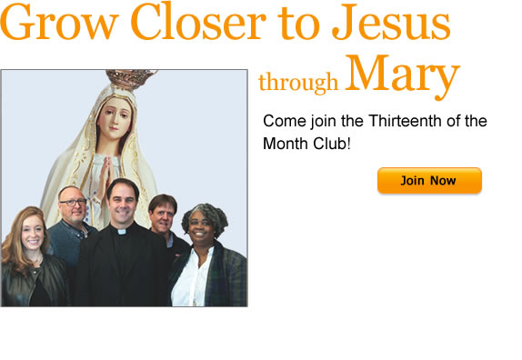 Grow Closer to Jesus through Mary  Come join the Thirteenth of the Month Club!  Join Now