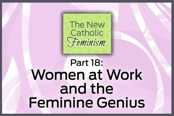 Part 18: Women at Work and the Feminine Genius