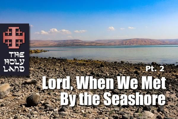 A Holy Land Pilgrimage: Pt. 2 — Lord, When We Met By the Seashore