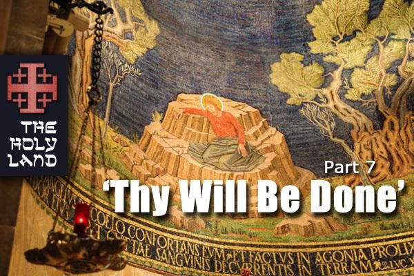 "A Holy Land Pilgrimage: Pt. 7 — ""Thy Will Be Done"""