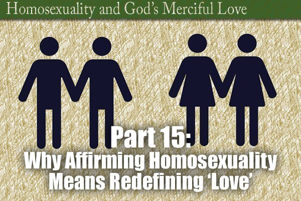 Part 15: Why Affirming Homosexuality Means Redefining 'Love'
