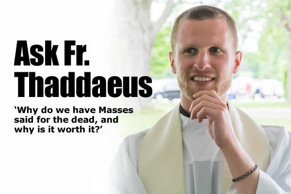 WHY DO WE HAVE MASSES SAID FOR THE DEAD? WHY IS IT WORTH IT? BY FR . THADDAEUS Ask-Fr-Thaddaeus-FOM-July-2017
