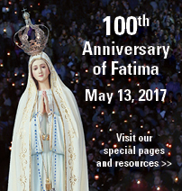 100th Anniversary of Fatima | May 13, 2017 | Visit our special pages and respurces