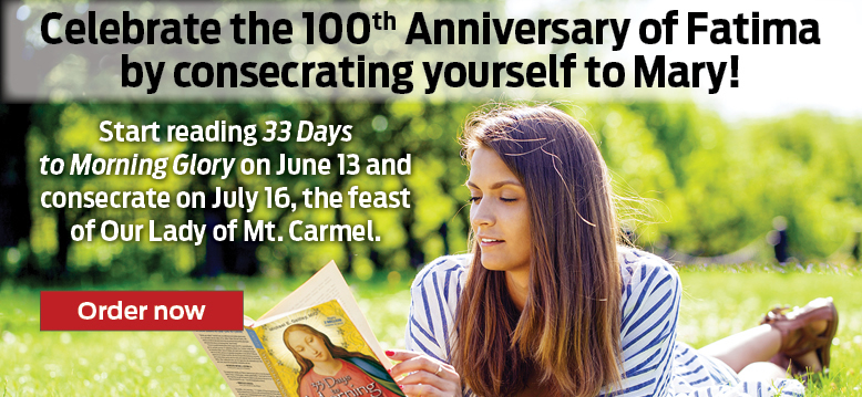 Celebrate the 100th Anniversary of Fatima by consecrating yourself to Mary!  Start reading 33 Days to Morning Glory on June 13 and consecrate on July 16, the feast of Our Lady of Mt. Carmel.  Order now