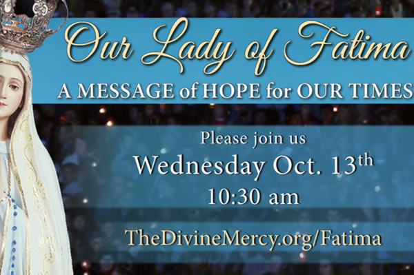 Our Lady of Fatima  A MESSAGE of HOPE for OUR TIMES  Please join us Wednesday Oct. 13th 10:30 a.m.  TheDivineMercy.org/Fatima