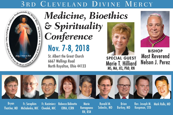 3rd Cleveland Divine Mercy Conference  Medicine, Bioethics & Spirituality Conference | Nov. 7-8, 2018 | St. Albert the Great Church 6667 Wallings Road North Royalton, Ohio 44133 | Special Guest Marie T. Hilliard, MS, MA, JCL, PhD, RN | Bishop Most Reverend Nelson J. Perez | Bryan Thatcher, MD;  Fr. Seraphim Michalenko, MIC;  Fr. Kazimierz Chwalek, MIC;  Rebecca Bidinotto, CRNA, CCRN;  Marie Romagnano, RN, BSN;  Ronald M. Sobecks, MD;  Brian Burkey, MD;  Rev. Joseph M. Koopman, STD;  Mark Rollo, MD