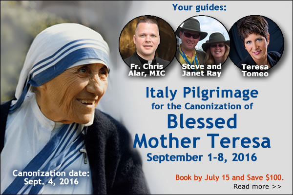 Canonization date: Sept 4, 2016 | Your guides:  Fr. Chris Alar, MIC; Steve and Janet Ray; Teresa Tomeo | Italy Pilgrimage for the Canonization of Blessed Mother Teresa  September 1-8, 2016 | Book by July 15 and Save $100.  Read more