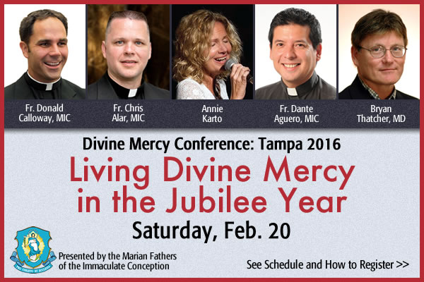 Fr. Donald Calloway, MIC; Fr. Chris Alar, MIC; Annie Karto; Fr. Dante Aguero, MIC; Bryan Thatcher, MD  Divine Mercy Conference: Tampa 2016 Living Divine Mercy in the Jubilee Year  Saturday, Feb. 20  Presented by the Marian Fathers of the Immaculate Conception  See Schedule and How to Register