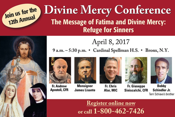 Join us for the 12th Annual Divine Mercy Conference The Message of Fatima and Divine Mercy: Refuge for Sinners  April 8, 2017  9 a.m. - 5:30 p.m. Cardinal Spellman H.S.  Bronx, N.Y.  Fr. Andrew Apostoli, CFR;  Monsignor James Lisante;  Fr. Chris Alar, MIC;  Fr. Giuseppe Siniscalchi, CFR;  Bobby Schindler Jr. Terri Schiavo's brother  Register online now or call 1-800-462-7426