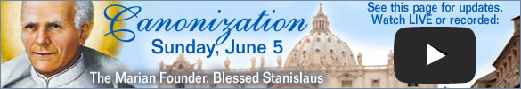 Canonization Sunday, June 5  The Marian Founder, Blessed Stanislaus  See this page for updates.  Watch LIVE or recorded