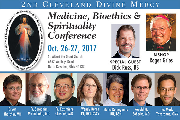 2nd Cleveland Divine MErcy Medicine, Bioethics & Spirituality Conference | Oct. 26-27 | St. Albert the Great Church 6667 Wallings Road North Royalton, Ohio 44133 | Special Guest Dick Russ, BS; Bishop Roger Gries; Bryan Thatcher, MD; Fr. Seraphim Michalenko, MIC; Fr. Kazimierz Chwalek, MIC; Wendy Burns, PT, DPT, CSCS; Marie Romagnano, RN, BSN; Ronald M. Sobecks, MD; Fr. Mark Yavaronne, OMV