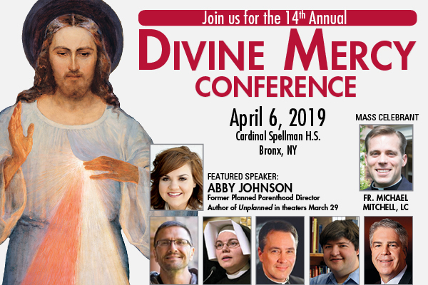 Jin us for the 14th Annual Divine Mercy Conference  April 6 Cardinal Spellman H.S. Bronx, NY  Featured Speaker:  Abby Johnson, Former Planned Parenthood Director, Author of Unplanned in theaters March 29  MASS CELEBRANT FR. MICHAEL MITCHEL, LC