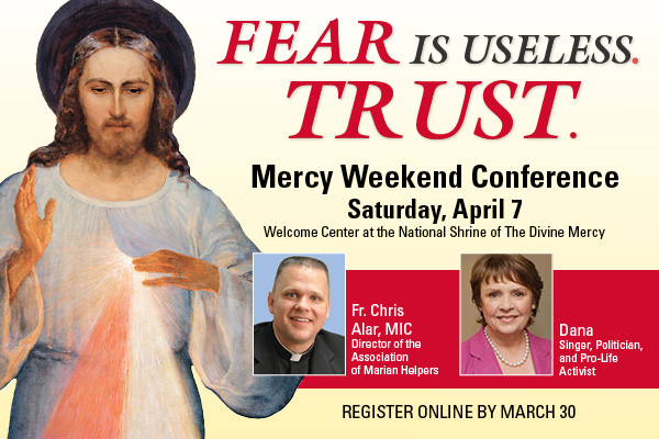 FEAR IS USELESS. TRUST.  Mercy Weekend Conference  Saturday, April 7  Welcome Center at the National Shrine of The Divine Mercy  Fr. Chris Alar, MIC, Director of the Association of Marian Helpers  Dana, Singer, Politician, and Pro-Life Activist  REGISTER ONLINE BY MARCH 30