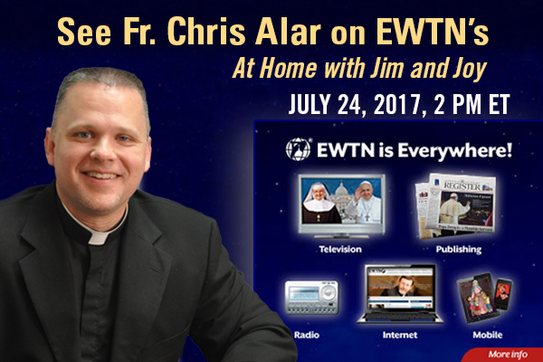 See Fr. Chris Alar on EWTN's At Home with Jim and Joy July 21, 2017, 2 PM ET  EWTN is Everywhere!