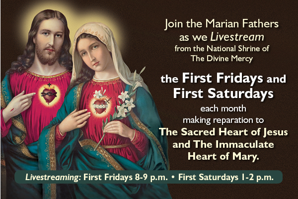 Join the Marian Fathers as we Livestream from the National Shrine of The Divine Mercy the First Fridays and First Saturdays each month making reparation to The Sacred Heart of Jesus and The Immaculate Heart of Mary.  Livestreaming: First Fridays (8-9 p.m.) First Saturdays (1-2 p.m.)