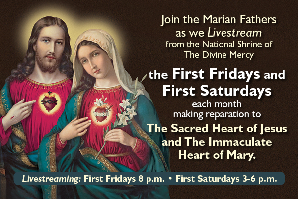 Livestreaming each FIRST FRIDAY aand FIRST SATURDAY of 2021 in this Year of Saint Joseph beginning January 1st and 2nd.  Join the Marian Fathers as we Livestream the First Fridays (8 p.m.) and First Saturdays (3-6 p.m.) each month making reparation to The Sacred Heart of Jesus and The Immaculate Heart of Mary.
