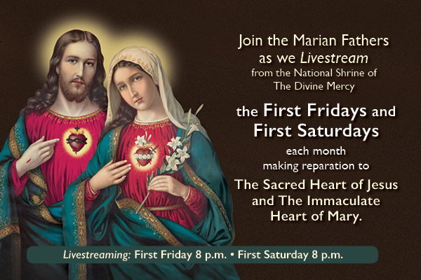 Join the Marian Fathers as we Livestream from the National Shrine of The Divine Mercy the First Fridays and First Saturdays each month making reparation to The Sacred Heart of Jesus and The Immaculate Heart of Mary.  Livestreaming: First Fridays 8 p.m.  First Saturdays 11:00 a.m.)