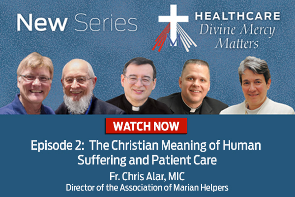 New Series  Healthcare Divine Mercy Matters  WATCH NOW  Episode 2: The Christian Meaning of Human Suffering and Patient Care  Fr. Chris Alar, MIC, Director of the Association of Marian Helpers