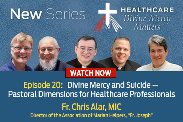 New Series  Healthcare Divine Mercy Matters  WATCH NOW  Episode 20: Divine Mercy and Suicide - Pastoral Dimensions for Healthcare Professionals  Fr. Chris Alar, MIC, Director of the Association of Marian Helpers, 'Fr. Joseph'