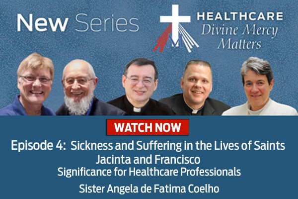 New Series  Healthcare Divine Mercy Matters  WATCH NOW  Episode 4: Sickness and Suffering in the Lives of Saints Jacinta and Francisco  Significance for Healthcare Professionals  Sister Angela de Fatima Coelho