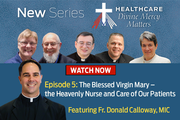 New Series  Healthcare Divine Mercy Matters  WATCH NOW  Episode 5: The Blessed Virgin Mary - the Heavenly Nurse and Care of Our Patients  Featuring Fr. Donald Calloway, MIC