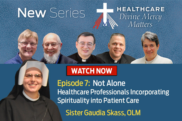 New Series  Healthcare Divine Mercy Matters  WATCH NOW  Episode 7: Not Alone  Healthcare Professionals Incorporating Spirituality into Patient Care  Sister Gaudia Skass, OLM