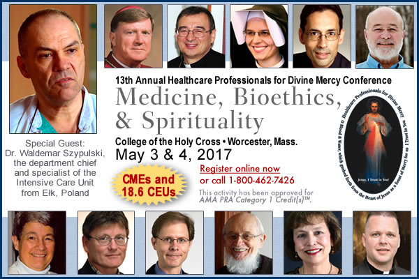 13th Annual Healthcare Professionals for Divine Mercy Conference - Medicine, Bioethics, & Spirituality | College of the Holy Cross;  Worcester, Mass.;  May 3 & 4, 2017 | CMEs and 18.6 CEUs | Rewgister online now or call 1-800-462-7426 | THis activity has been approved for AMA PRA Category 1 Credit(s)TM. | Special Guest: Dr. Waldemar Szypulski, the department chief and specialist of the Intensive Care Unit from Elk, Poland