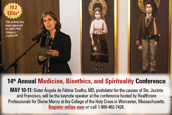 19.2 CEUs* This activity has been approved for AMA PRA Category 1 credit(s)(TM)  14th Annual Medicine, Bioethics, and Spirituality Conference  MAY 10-11: Sister Angela de Fatima Coelho, MD, postulator for the causes of Sts. Jacinta and Francisco, will be the keynote speaker at the conference hosted by Healthcare Professionals for Divine Mercy at the College of the Holy Cross in Worcester, Massachusetts.  Register online now or call 1-800-462-7426.