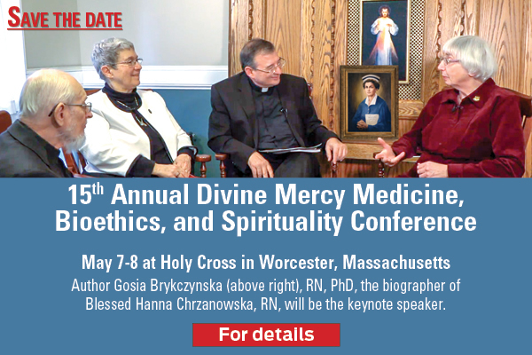15th Annual Divine Mercy Medicine, Bioethics, and Spirituality Conference  May 7-8 at Holy Cross in Worcester, Massachusetts  Author Gosia Brykczynska, RN, PhD, the biographer of Blessed Hanna Chrzanowska, RN, will be the keynote speaker  For details