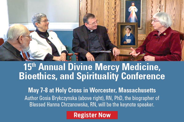 15th Annual Divine Mercy Medicine, Bioethics, and Spirituality Conference  May 7-8 at Holy Cross in Worcester, Massachusetts  Author Gosia Brykczynska, RN, PhD, the biographer of Blessed Hanna Chrzanowska, RN, will be the keynote speaker  Register Now
