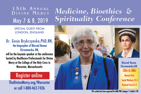 15th Annual Divine Mercy Medicine, Bioethics, and Spirituality Conference  May 7-8  Special Guest from London, England Dr. Gosia Brykczynska, PhD, RN, the biographer of Blessed Hanna Chrzanowska, RN, will be the keynote speaker at the conference hosted by Healthcare Professionals for Divine Mercy at the College of the Holy Cross in Worcester, Massachusetts  Register online  TheDivineMercy.org/Worcester or call 1-800-462-7426  CEUs & CMEs Nurses:18.6; Social Workers 15.5; Pastoral Care 15.5  This activity has been approved for AMA PRA Category 1 Credit(s) TM