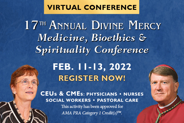 Virtual Conference  17th Annual Divine Mercy Medicine, Bioethics & Spiritua;ity Conference  Feb. 11-13, 2022  REGISTER NOW!  CEUs & CMEs: Physicians; Nurses; Social Workers; Pastoral Care  This activity has been approved for AMA PRA catagory 1 Credit(s)(TM)