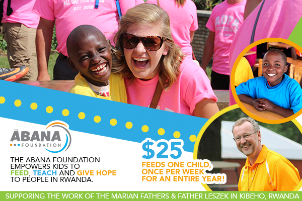 The Abana Foundation empowers kids to feed, teach, and give hope to people in Rwanda.  $25 feeds one child, once per week, for an entire year!  Supporting the work of the Marian Fathers & Father Leszek in Kibeho, Rwanda