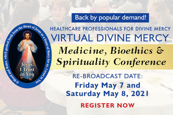 Back by popular demand!  Healthcare Professionals for Divine Mercy  Virtual Divine Mercy Medicine, Bioethics & Spirituality Conference  Re-Broadcast Date: Friday May 7 and Saturday May 8, 2021  Register Now