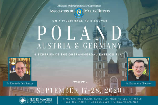 Marians of the Immaculate Conception  Association of Marian Helpers  On A Pilgrimage to Discover Poland, Austria & Germany & Experience the Oberammergau Passion Play  September 17-28, 202  Fr. Kenneth Dos antos  Fr. Kazimierz Chwalek  Pilgrimages by Corporate Travel  41780 Six Mile Road, Suite 100, Northville, MI 48186  T: 866.468.1420  F: 313.565.3621  CTSCentral.net