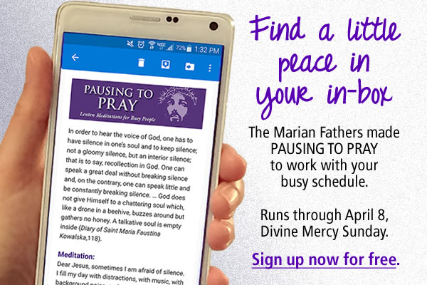 Find a little peace in your in-box  The Marian Fathers made PAUSING TO PRAY to work with your busy schedule.  Runs through April 8, Divine Mercy Sunday.  Sign up now for free,