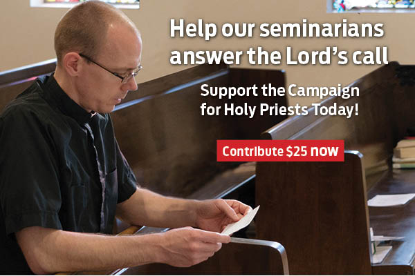 Help our seminarians answer the Lord's call  Support the Campaign for Holy Priests Today!  Contribute $25 now