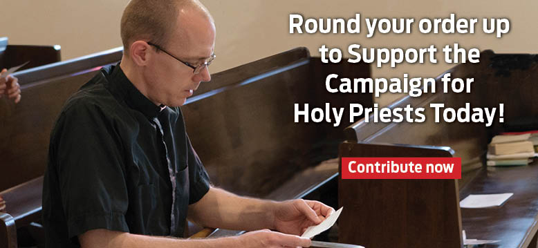 Round your order up to Support the Campaign for Holy Priests Today!  Contribute now