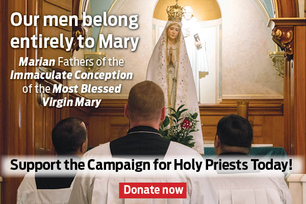 Our men belong entirely to Mary  Marian Fathers of the Immaculate Conception of the Most Blessed Virgin Mary  Support the Campaign for Holy Priests Today!  Donate now