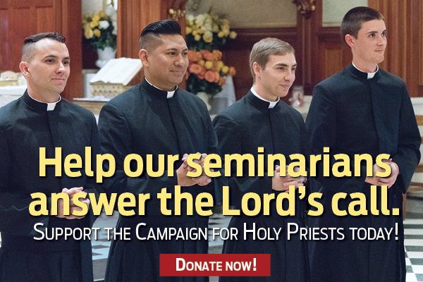 Help our seminarians answer the Lord's call.  Support the Campaign for Holy Priests Today!  Donate Now!
