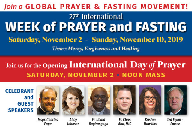 27th International Week of Prayer and Fasting - November 2, 2019 - Join us for the Opening International Day of Prayer and learn about the power of prayer for the world. - Schedule: Saturday, Nov. 2 8:30 a.m. - 4:30 p.m. Speakers: Father Chris Alar, MIC; Monsignor Charles Pope — Main Celebrant; Abby Johnson; Father Ubald Rugirangoga; Kristan Hawkins; Ted Flynn — Master of Ceremonies