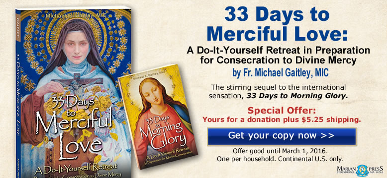 33 Days to Merciful Love: A Do-It-Yourself Retreat in Preparation for Consecration to Divine Mercy by Fr. Michael Gaitley, MIC.  The stirring sequel to the international sensation, 33 Days to Morning Glory.  Special Offer: Yours for a donation plus $5.25 shipping.  Get your copy now.  Offer good until March 1, 2016.  One per household.  Continental U.S. only.