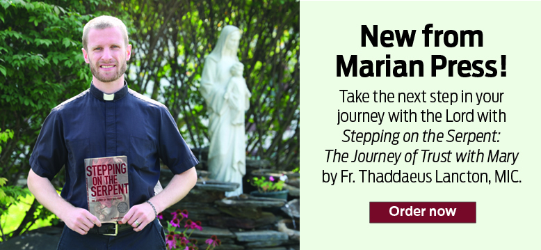 New from Marian Press!  Take the next step in your journey with the Lord with Stepping on the Serpent: The Journey of Trust with Mary by Fr. Thaddaeus Lancton, MIC.  Order now