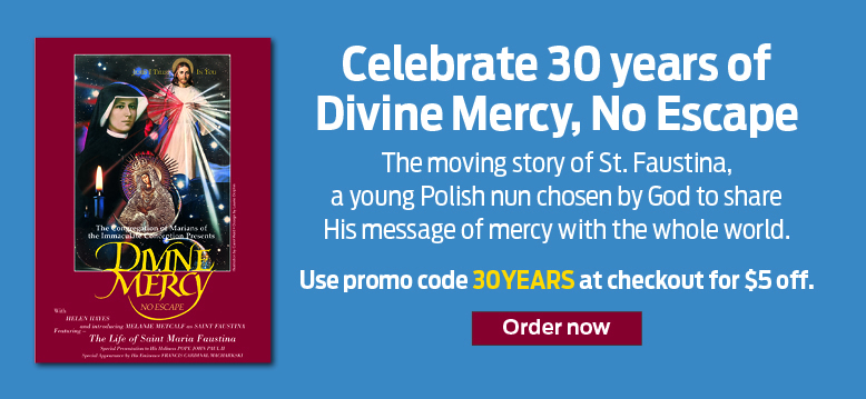 Celebrate 30 years of Divine Mercy, No Escape  The moving story of St. Faustina, a young Polish nun chosen by God to share His message of mercy with the whole world.  Use promo code 30YEARS at checkout for $5 off.  Order now