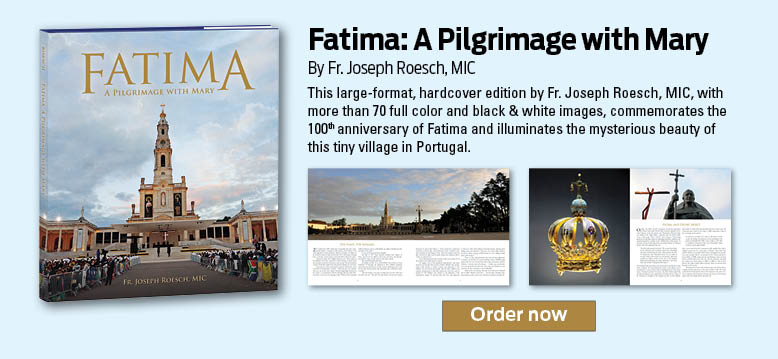 Fatima: A Pilgrimage With Mary by Fr. Joseph Roesch, MIC  This large-format, hardcover edition by Fr. Joseph Roesch, MIC, with more than 70 full color and black & white images, commemorates the 100th anniversary of Fatima and illuminates the mysterious beauty of this tiny village in Portugal.  Order now
