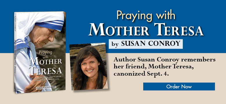 Praying with Mother Teresa by Susan Conroy - Author Susan Conroy remembers her frien, Mother Teresa, who will be canonized September 4.  Order Now!